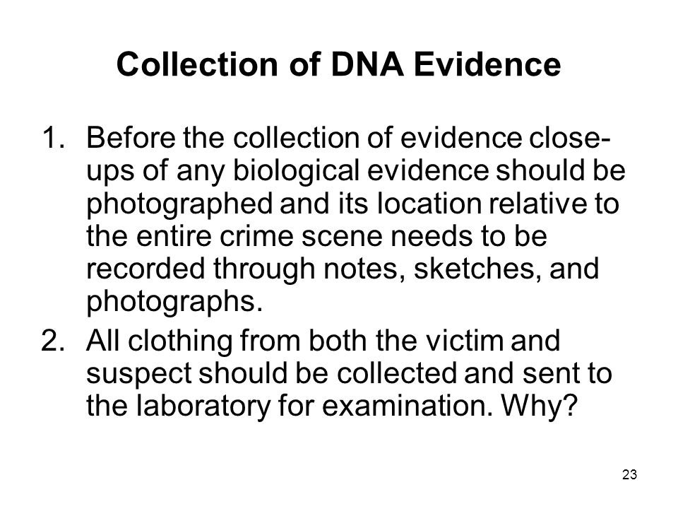 23 Collection of DNA Evidence 1.Before the collection of evidence close- ups of any biological evidence should be photographed and its location relati