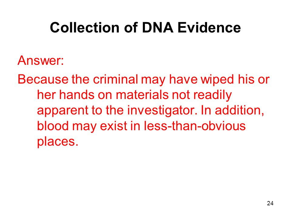 24 Collection of DNA Evidence Answer: Because the criminal may have wiped his or her hands on materials not readily apparent to the investigator. In a