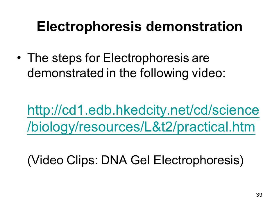 39 Electrophoresis demonstration The steps for Electrophoresis are demonstrated in the following video: http://cd1.edb.hkedcity.net/cd/science /biology/resources/L&t2/practical.htm (Video Clips: DNA Gel Electrophoresis)
