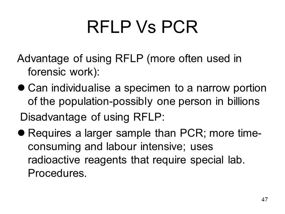 47 RFLP Vs PCR Advantage of using RFLP (more often used in forensic work): Can individualise a specimen to a narrow portion of the population-possibly