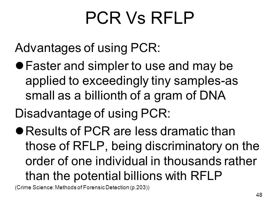 48 PCR Vs RFLP Advantages of using PCR: Faster and simpler to use and may be applied to exceedingly tiny samples-as small as a billionth of a gram of