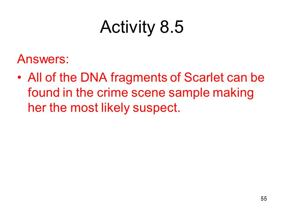 55 Activity 8.5 Answers: All of the DNA fragments of Scarlet can be found in the crime scene sample making her the most likely suspect.
