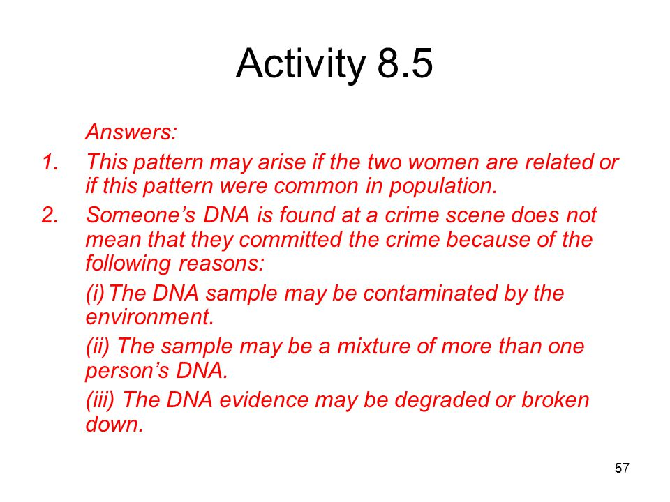 57 Activity 8.5 Answers: 1.This pattern may arise if the two women are related or if this pattern were common in population. 2.Someone's DNA is found