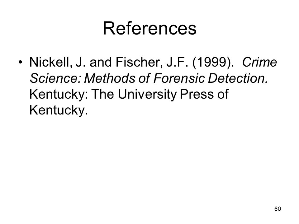 60 References Nickell, J. and Fischer, J.F. (1999). Crime Science: Methods of Forensic Detection. Kentucky: The University Press of Kentucky.