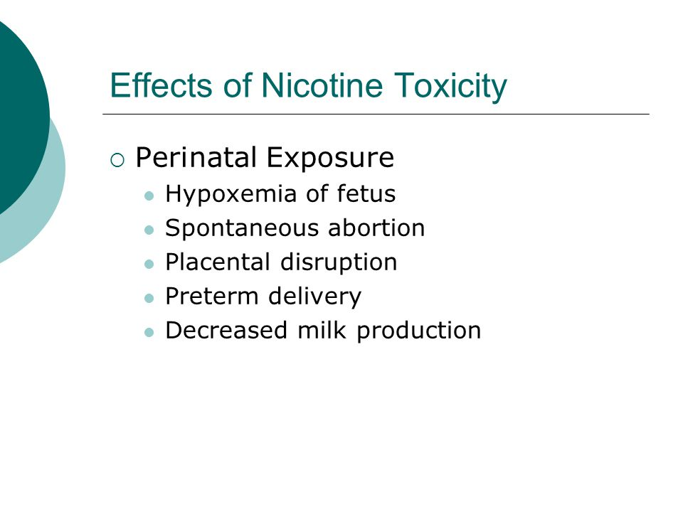 Effects of Nicotine Toxicity  Perinatal Exposure Hypoxemia of fetus Spontaneous abortion Placental disruption Preterm delivery Decreased milk production