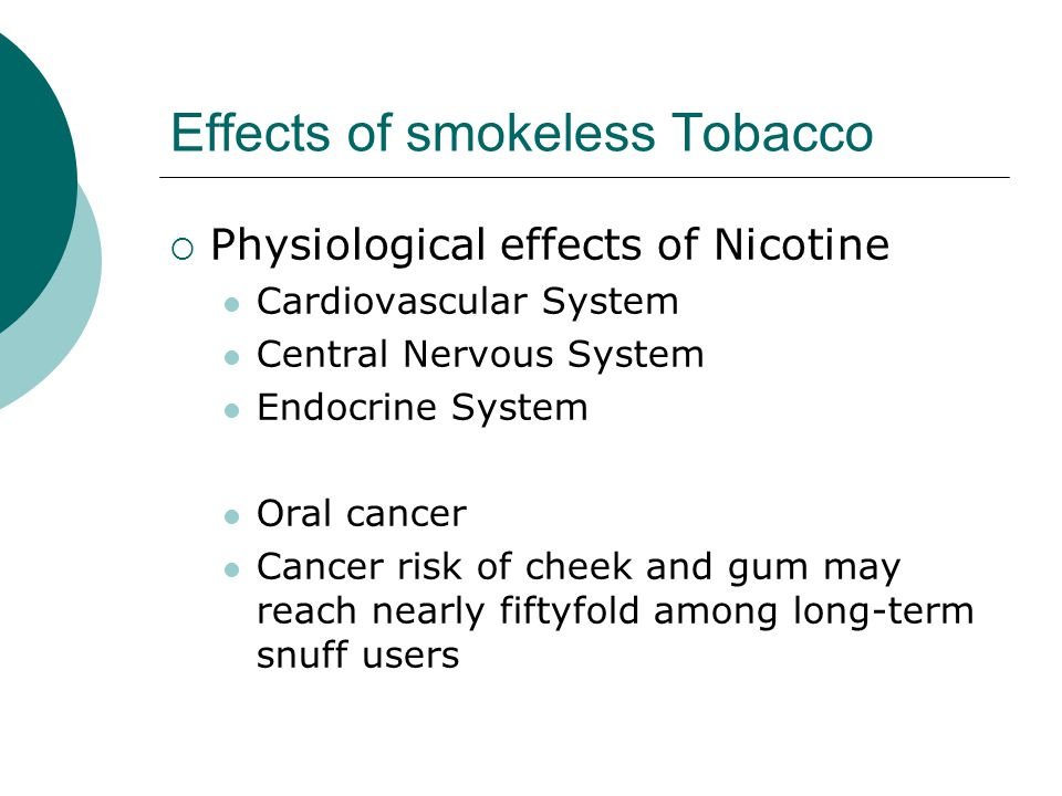 Effects of smokeless Tobacco  Physiological effects of Nicotine Cardiovascular System Central Nervous System Endocrine System Oral cancer Cancer risk of cheek and gum may reach nearly fiftyfold among long-term snuff users