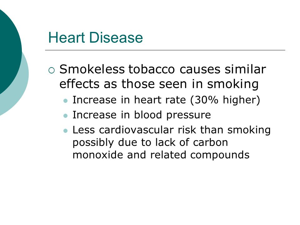 Heart Disease  Smokeless tobacco causes similar effects as those seen in smoking Increase in heart rate (30% higher) Increase in blood pressure Less cardiovascular risk than smoking possibly due to lack of carbon monoxide and related compounds