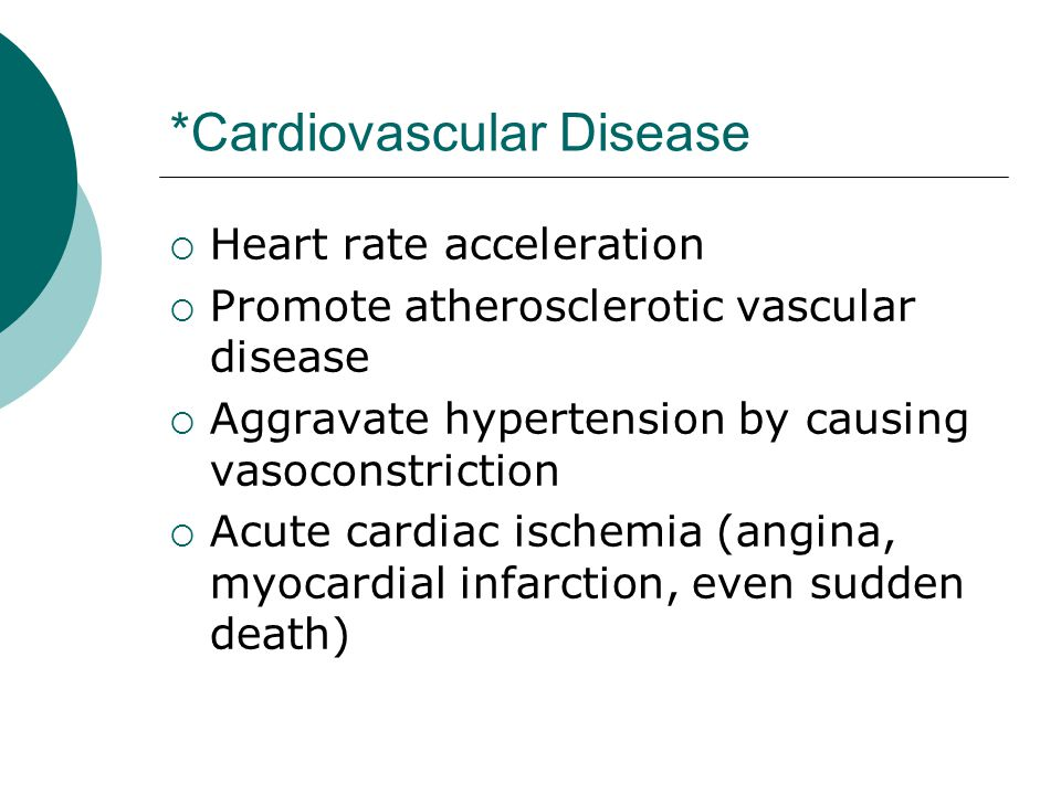 *Cardiovascular Disease  Heart rate acceleration  Promote atherosclerotic vascular disease  Aggravate hypertension by causing vasoconstriction  Acute cardiac ischemia (angina, myocardial infarction, even sudden death)