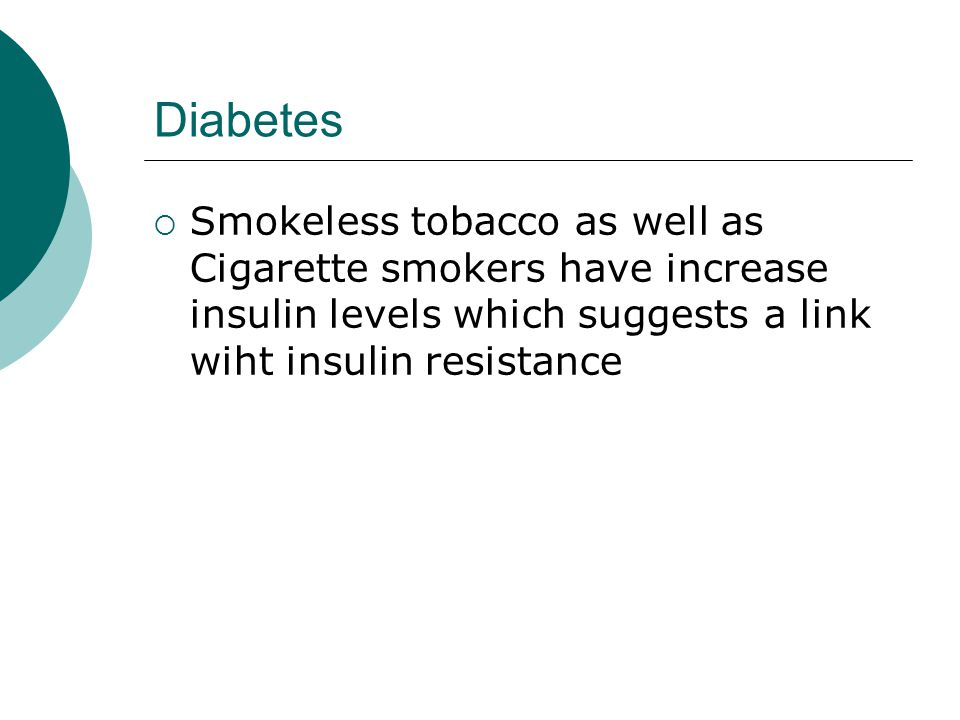 Diabetes  Smokeless tobacco as well as Cigarette smokers have increase insulin levels which suggests a link wiht insulin resistance