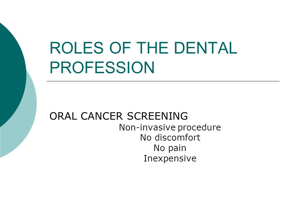 ROLES OF THE DENTAL PROFESSION ORAL CANCER SCREENING Non-invasive procedure No discomfort No pain Inexpensive