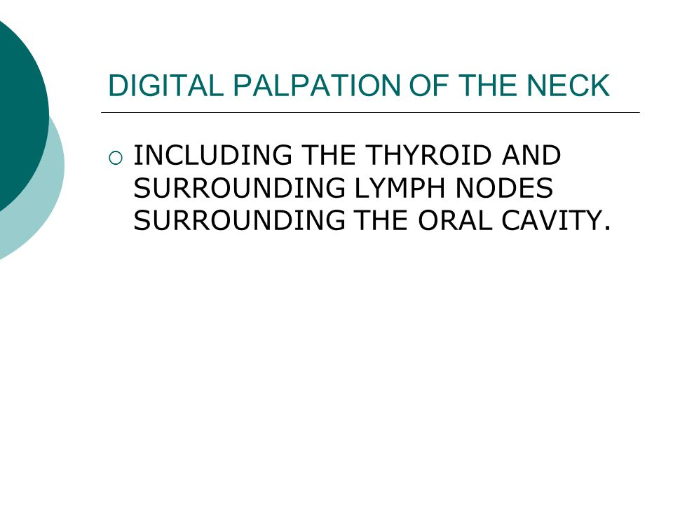 DIGITAL PALPATION OF THE NECK  INCLUDING THE THYROID AND SURROUNDING LYMPH NODES SURROUNDING THE ORAL CAVITY.