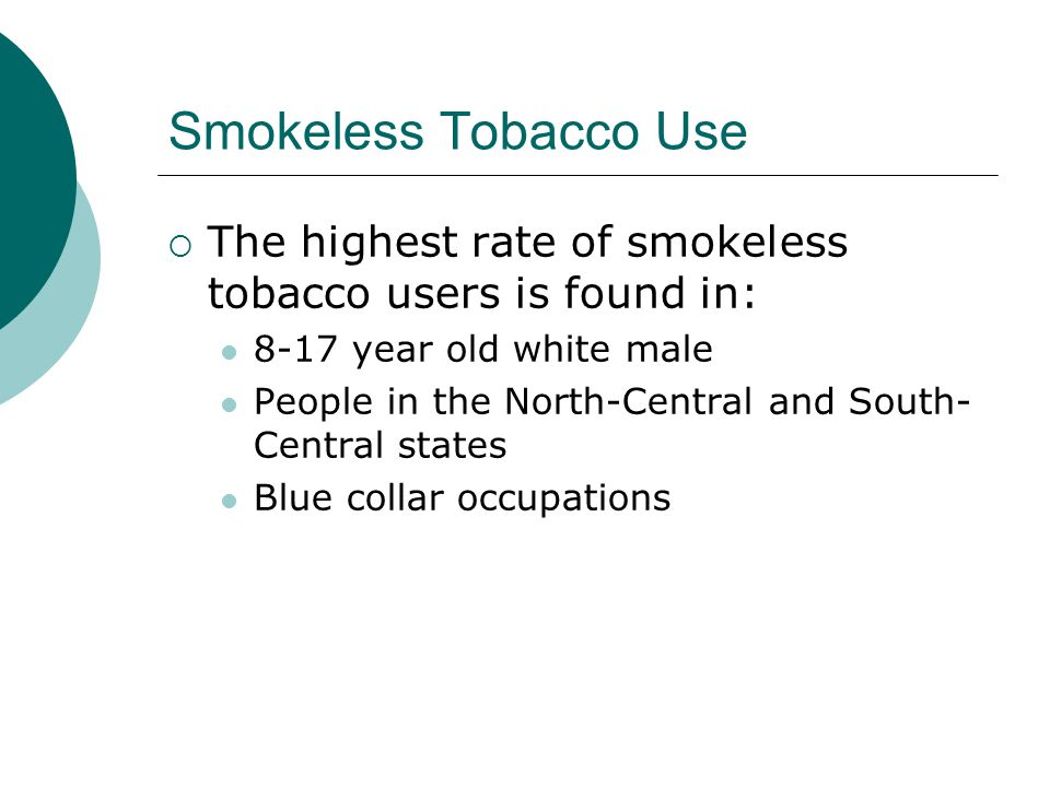 Smokeless Tobacco Use  The highest rate of smokeless tobacco users is found in: 8-17 year old white male People in the North-Central and South- Central states Blue collar occupations