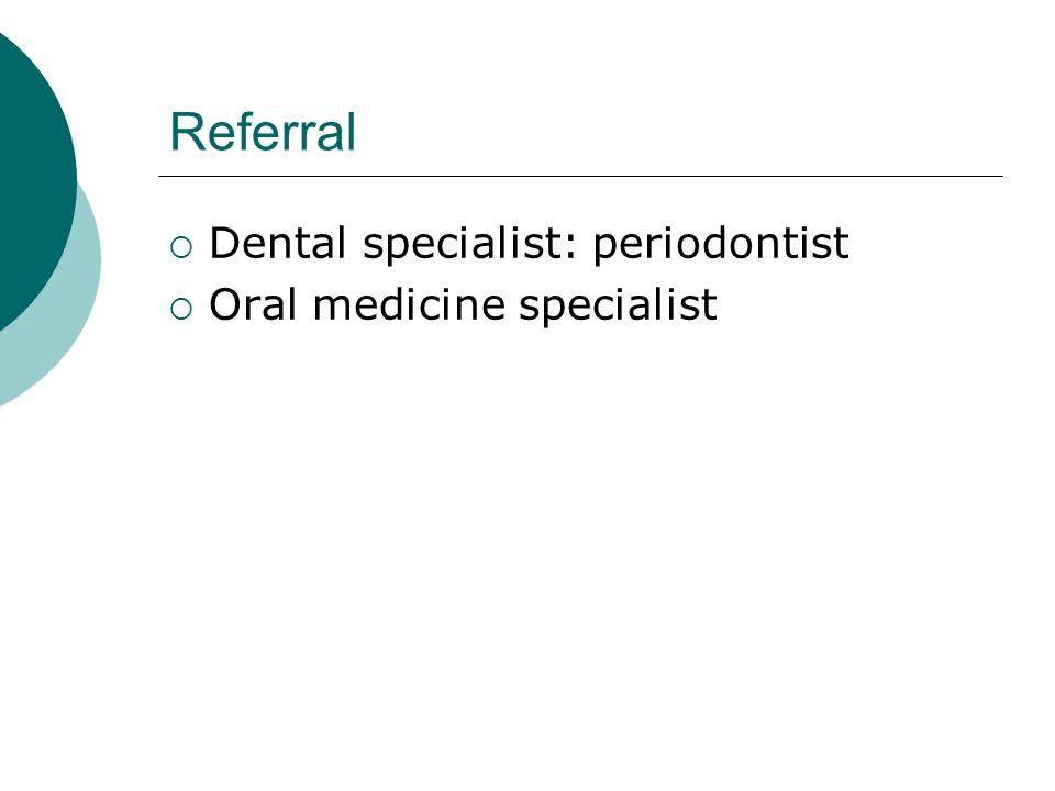 Referral  Dental specialist: periodontist  Oral medicine specialist