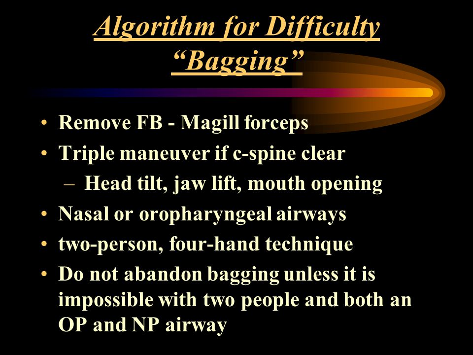 Algorithm for Difficulty Bagging Remove FB - Magill forceps Triple maneuver if c-spine clear – Head tilt, jaw lift, mouth opening Nasal or oropharyngeal airways two-person, four-hand technique Do not abandon bagging unless it is impossible with two people and both an OP and NP airway