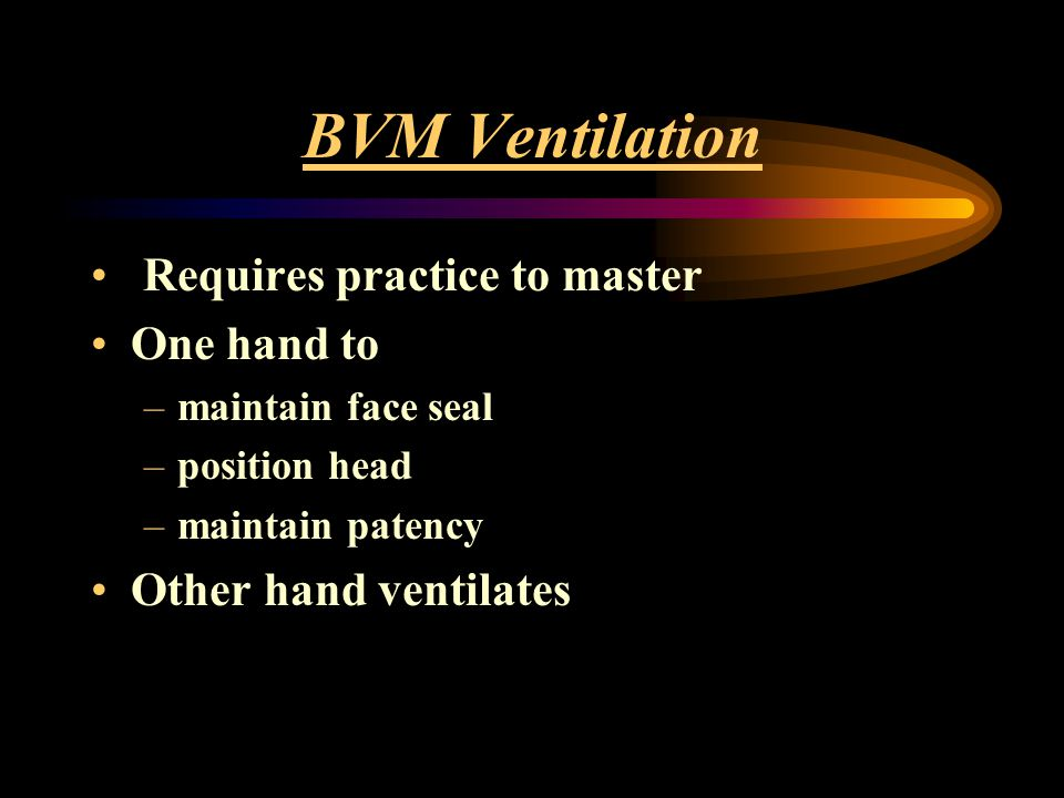 BVM Ventilation Requires practice to master One hand to –maintain face seal –position head –maintain patency Other hand ventilates