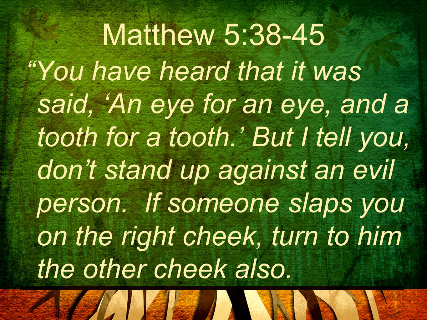"Matthew 5:38-45 ""You have heard that it was said, 'An eye for an eye, and a tooth for a tooth.' But I tell you, don't stand up against an evil person."