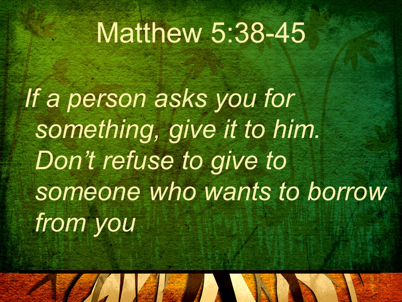 Matthew 5:38-45 If a person asks you for something, give it to him. Don't refuse to give to someone who wants to borrow from you