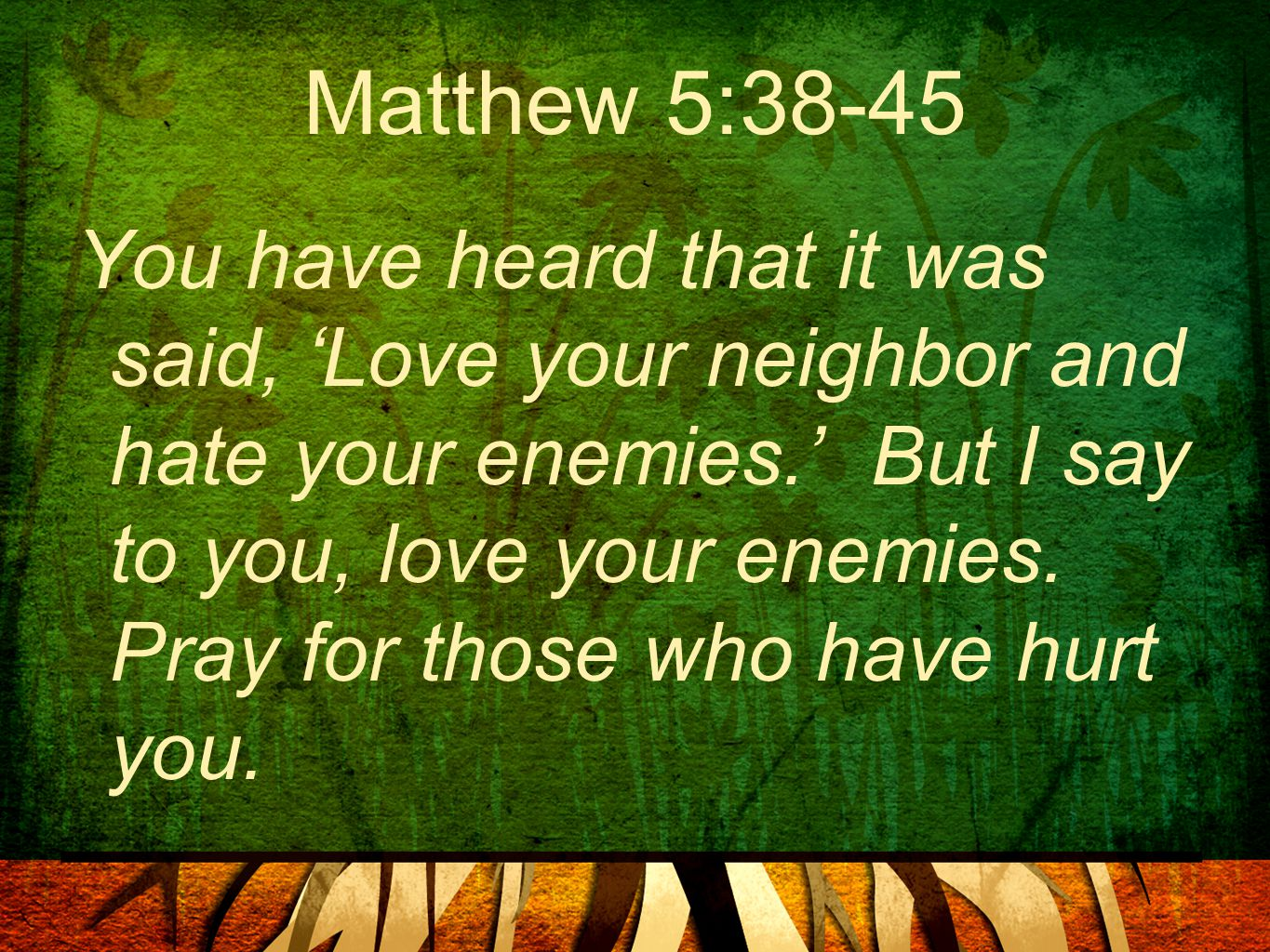 Matthew 5:38-45 You have heard that it was said, 'Love your neighbor and hate your enemies.' But I say to you, love your enemies. Pray for those who h