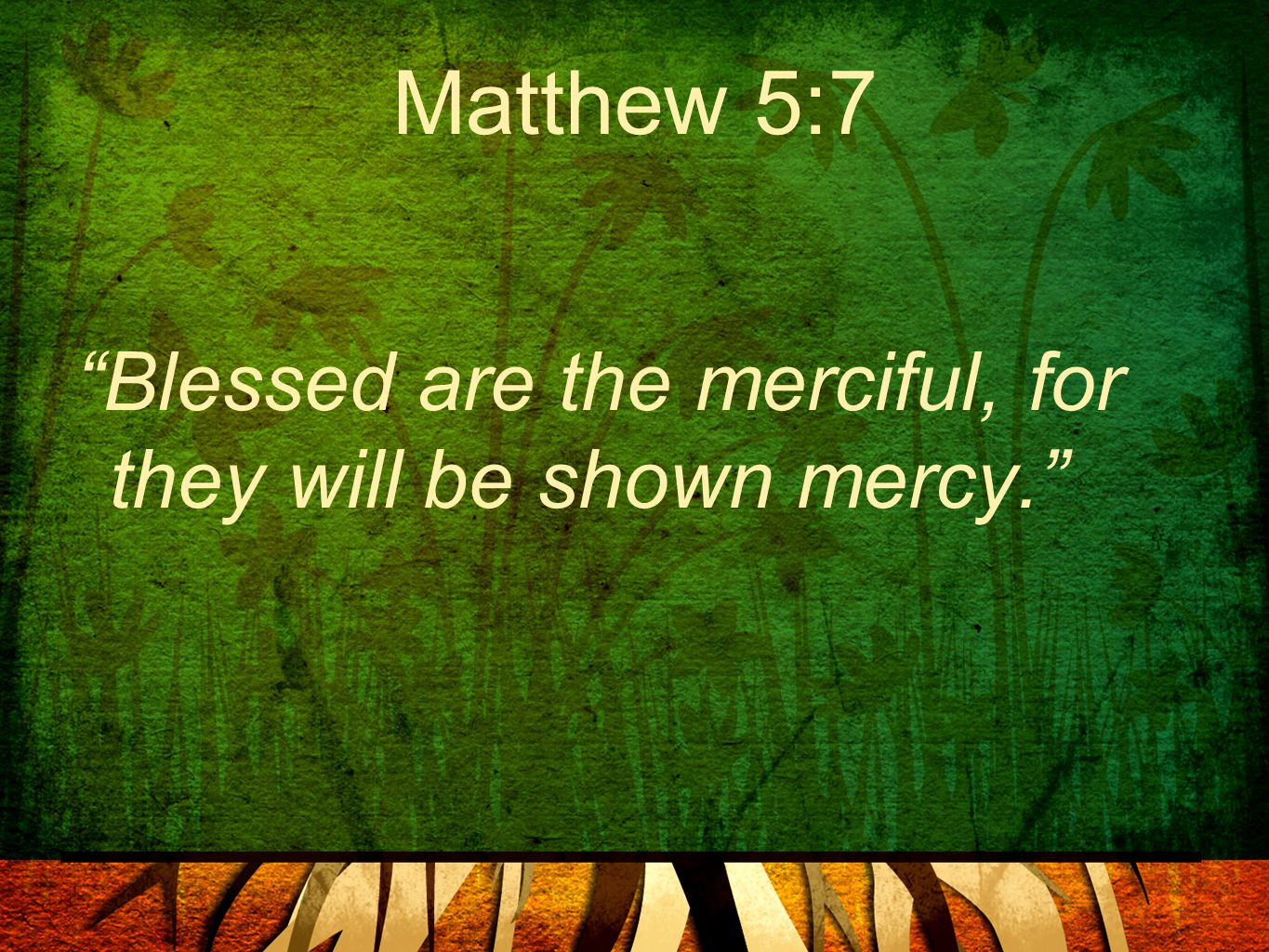 "Matthew 5:7 ""Blessed are the merciful, for they will be shown mercy."""