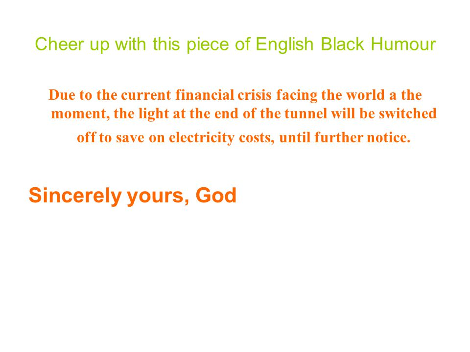 Cheer up with this piece of English Black Humour Due to the current financial crisis facing the world a the moment, the light at the end of the tunnel will be switched off to save on electricity costs, until further notice.