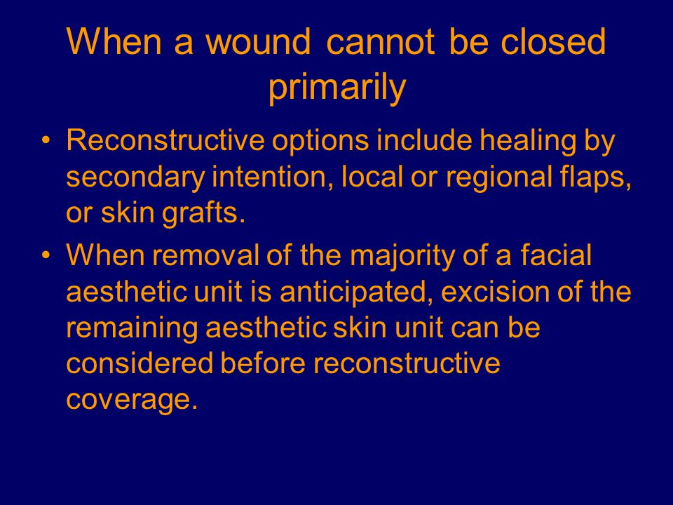 When a wound cannot be closed primarily Reconstructive options include healing by secondary intention, local or regional flaps, or skin grafts. When r