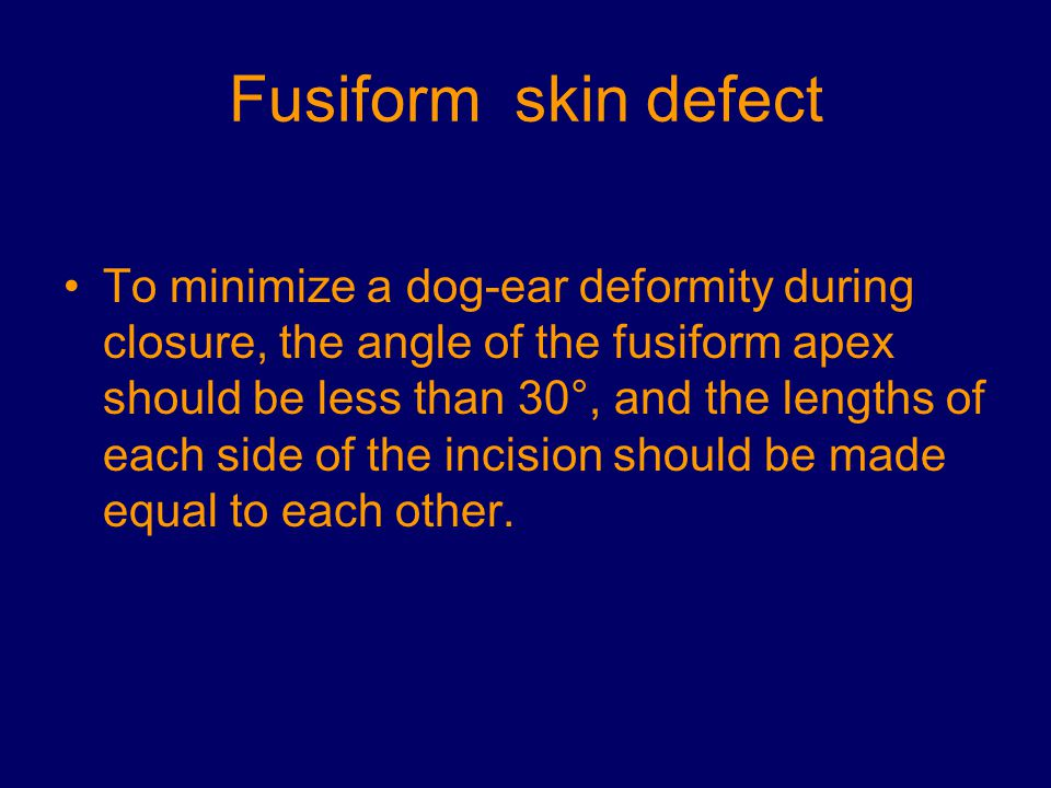 Fusiform skin defect To minimize a dog-ear deformity during closure, the angle of the fusiform apex should be less than 30°, and the lengths of each s
