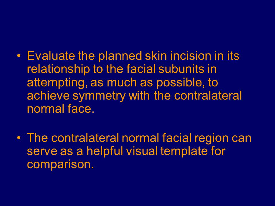 Evaluate the planned skin incision in its relationship to the facial subunits in attempting, as much as possible, to achieve symmetry with the contral