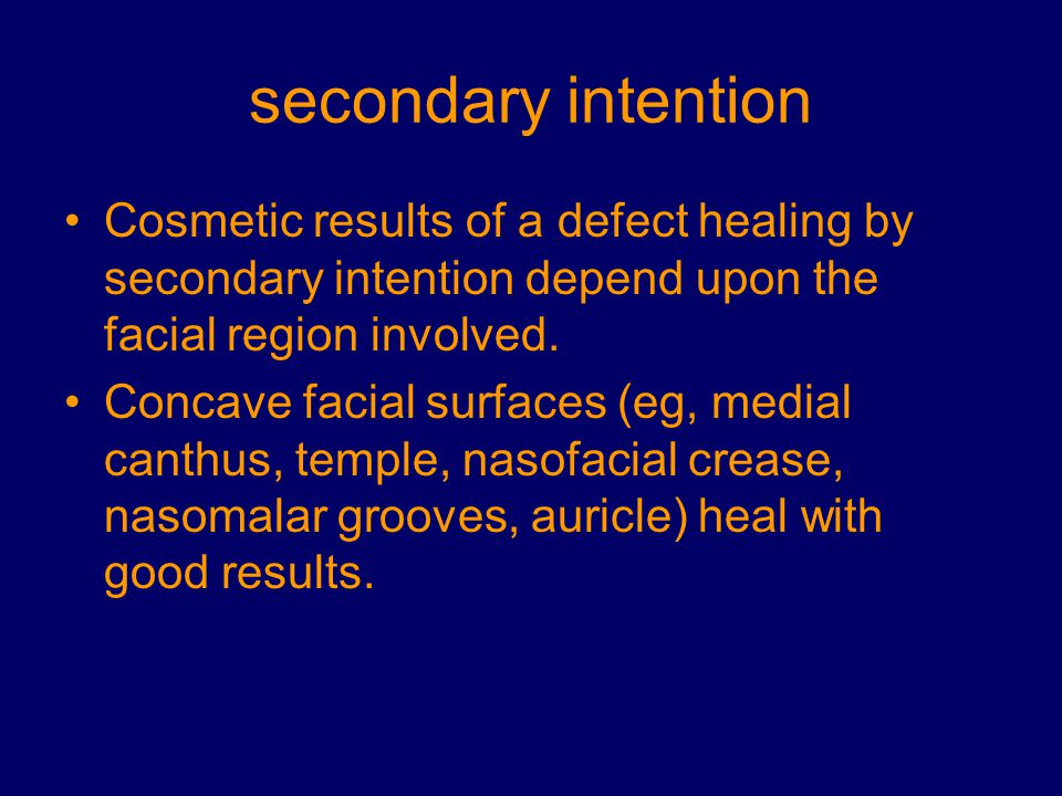 secondary intention Cosmetic results of a defect healing by secondary intention depend upon the facial region involved. Concave facial surfaces (eg, m