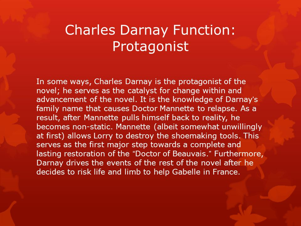 Charles Darnay Function: Protagonist In some ways, Charles Darnay is the protagonist of the novel; he serves as the catalyst for change within and adv