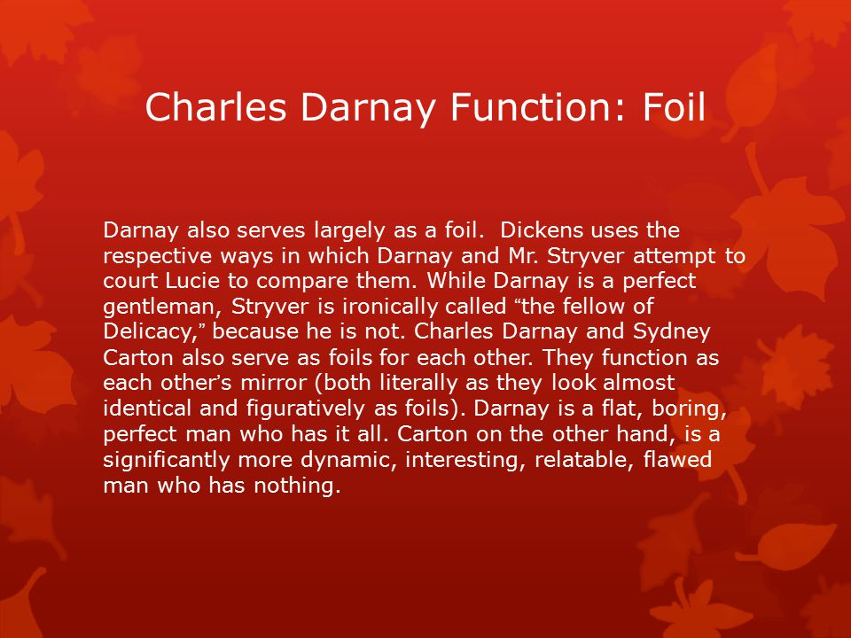 Charles Darnay Function: Foil Darnay also serves largely as a foil. Dickens uses the respective ways in which Darnay and Mr. Stryver attempt to court