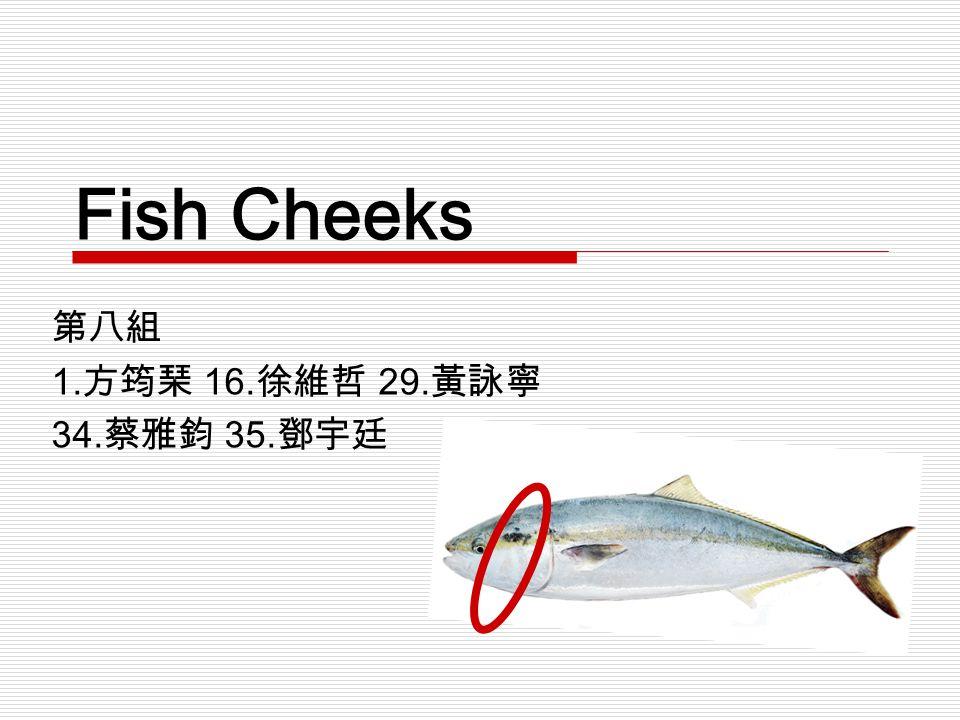 第八組 1. 方筠琹 16. 徐維哲 29. 黃詠寧 34. 蔡雅鈞 35. 鄧宇廷 Fish Cheeks