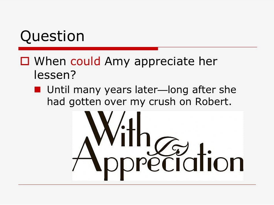 Question  When could Amy appreciate her lessen.