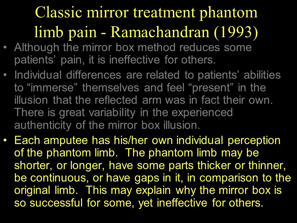 Classic mirror treatment phantom limb pain - Ramachandran (1993) Although the mirror box method reduces some patients' pain, it is ineffective for oth