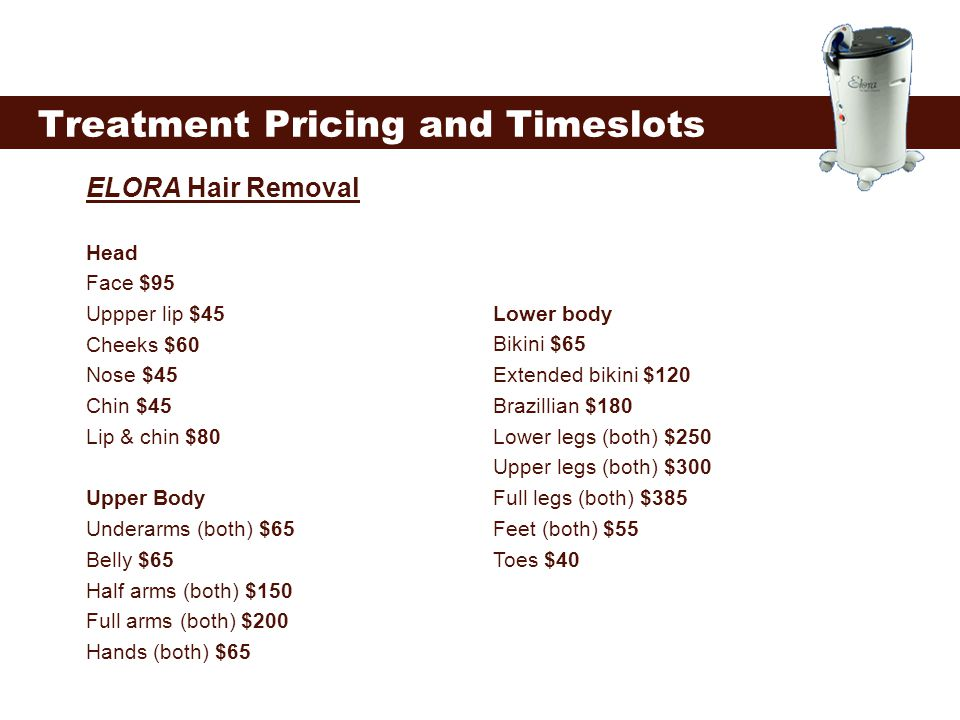 Treatment Pricing and Timeslots ELORA Hair Removal Head Face $95 Uppper lip $45 Cheeks $60 Nose $45 Chin $45 Lip & chin $80 Upper Body Underarms (both