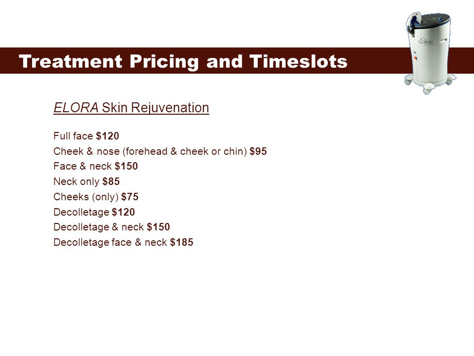 Treatment Pricing and Timeslots ELORA Skin Rejuvenation Full face $120 Cheek & nose (forehead & cheek or chin) $95 Face & neck $150 Neck only $85 Chee