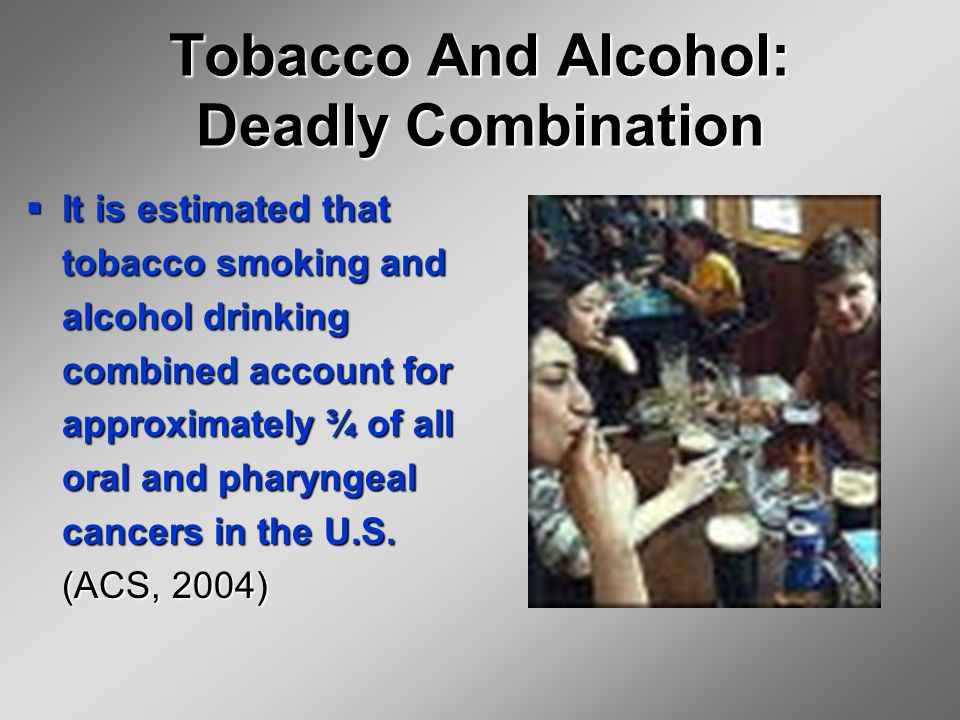 Tobacco And Alcohol: Deadly Combination  It is estimated that tobacco smoking and alcohol drinking combined account for approximately ¾ of all oral and pharyngeal cancers in the U.S.