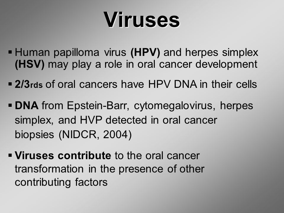 Viruses  Human papilloma virus (HPV) and herpes simplex (HSV) may play a role in oral cancer development  2/3 rds of oral cancers have HPV DNA in their cells  DNA from Epstein-Barr, cytomegalovirus, herpes simplex, and HVP detected in oral cancer biopsies (NIDCR, 2004)  Viruses contribute to the oral cancer transformation in the presence of other contributing factors