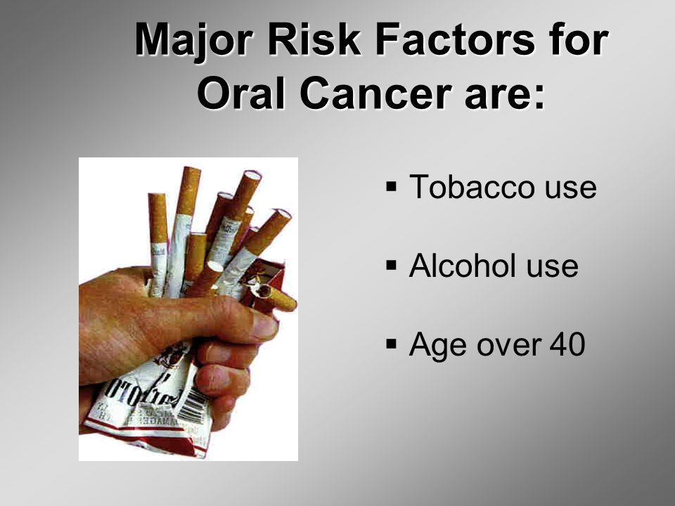 Major Risk Factors for Oral Cancer are:  Tobacco use  Alcohol use  Age over 40