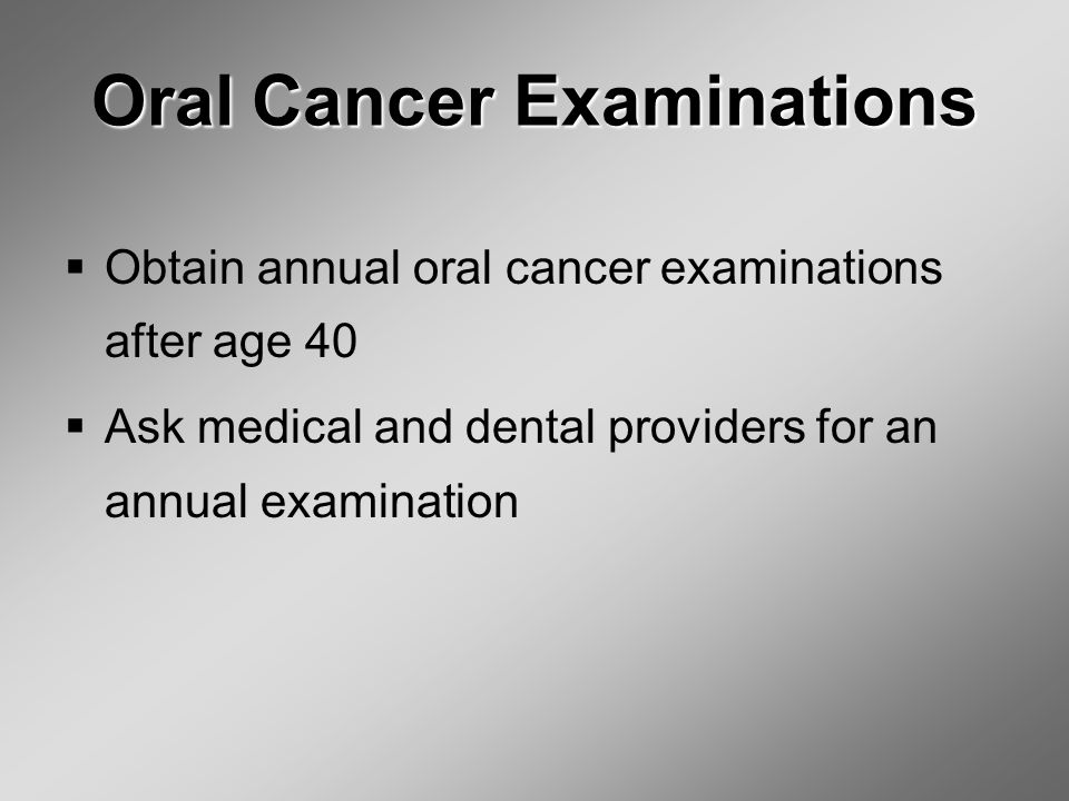 Oral Cancer Examinations  Obtain annual oral cancer examinations after age 40  Ask medical and dental providers for an annual examination