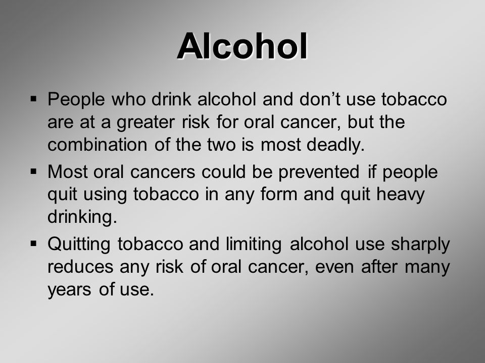 Alcohol  People who drink alcohol and don't use tobacco are at a greater risk for oral cancer, but the combination of the two is most deadly.