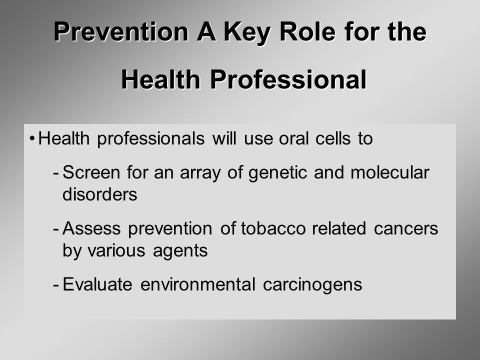 Prevention A Key Role for the Health Professional Health Professional Health professionals will use oral cells to ­Screen for an array of genetic and molecular disorders ­Assess prevention of tobacco related cancers by various agents ­Evaluate environmental carcinogens