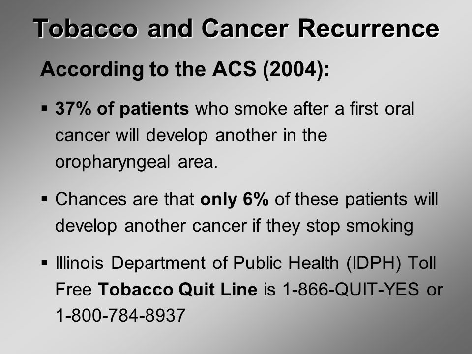 Tobacco and Cancer Recurrence According to the ACS (2004):  37% of patients who smoke after a first oral cancer will develop another in the oropharyngeal area.