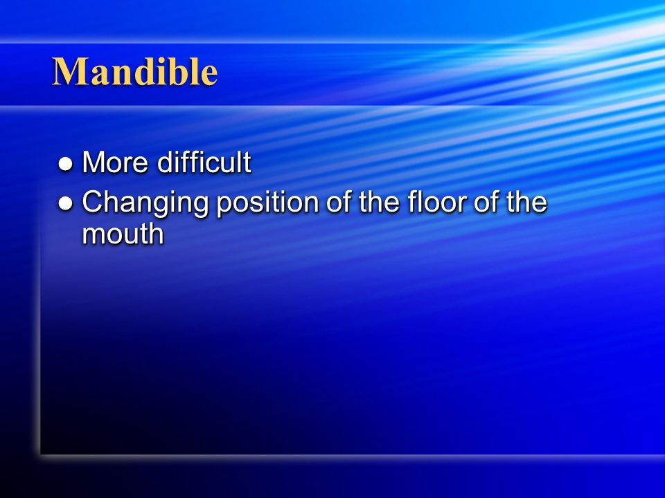 Mandible More difficult More difficult Changing position of the floor of the mouth Changing position of the floor of the mouth More difficult More dif