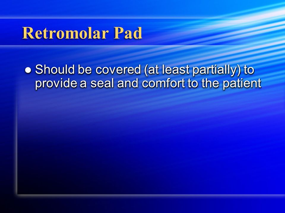 Retromolar Pad Should be covered (at least partially) to provide a seal and comfort to the patient Should be covered (at least partially) to provide a