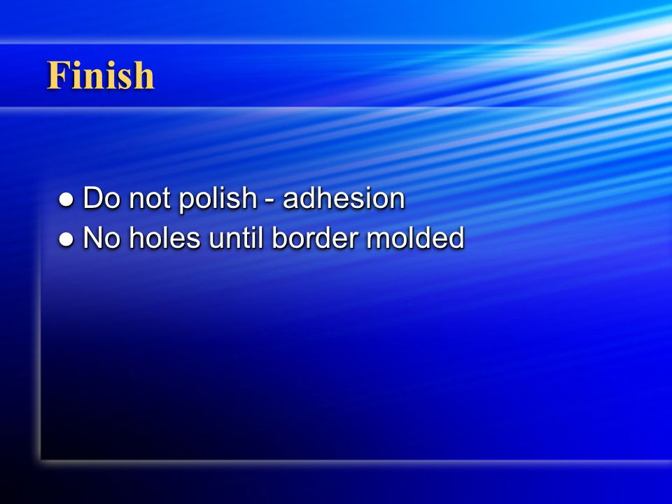 Finish Do not polish - adhesion Do not polish - adhesion No holes until border molded No holes until border molded Do not polish - adhesion Do not pol