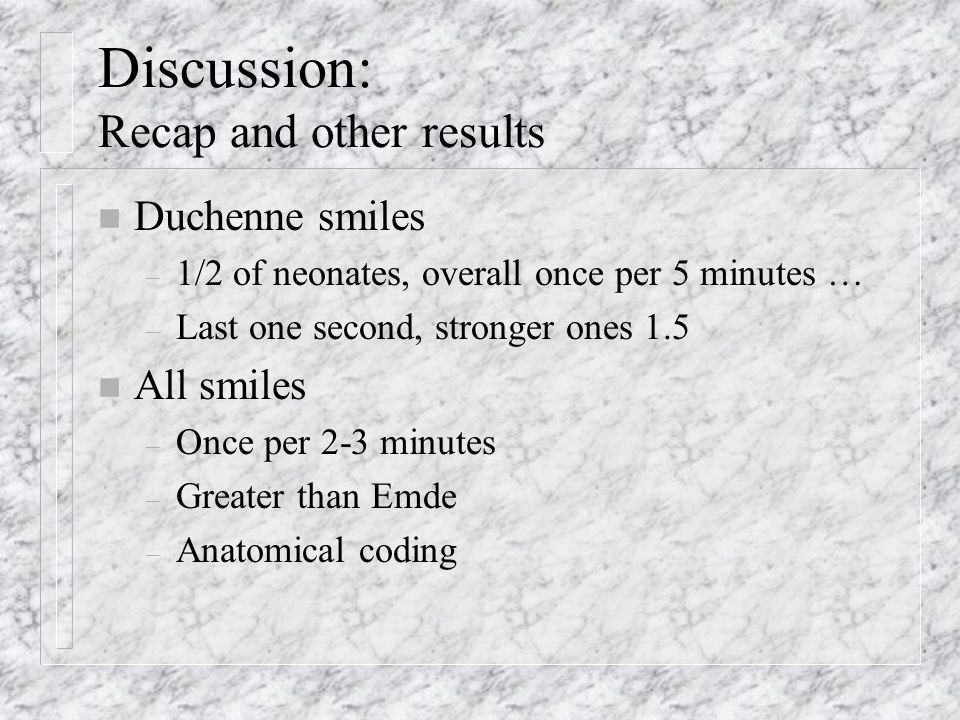 Discussion: Recap and other results n Duchenne smiles – 1/2 of neonates, overall once per 5 minutes … – Last one second, stronger ones 1.5 n All smiles – Once per 2-3 minutes – Greater than Emde – Anatomical coding