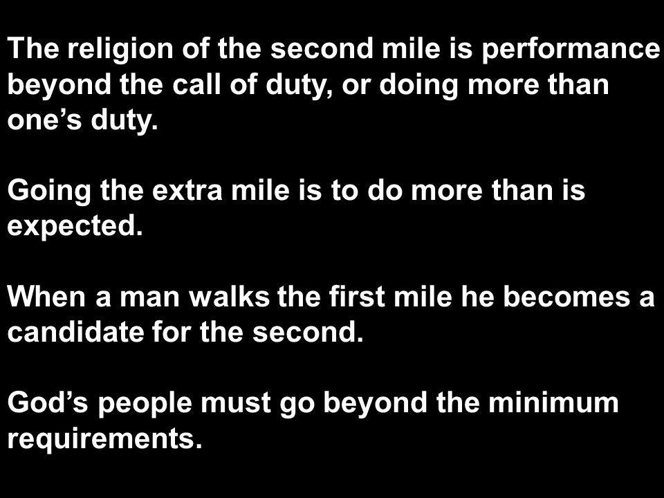 The religion of the second mile is performance beyond the call of duty, or doing more than one's duty. Going the extra mile is to do more than is expe