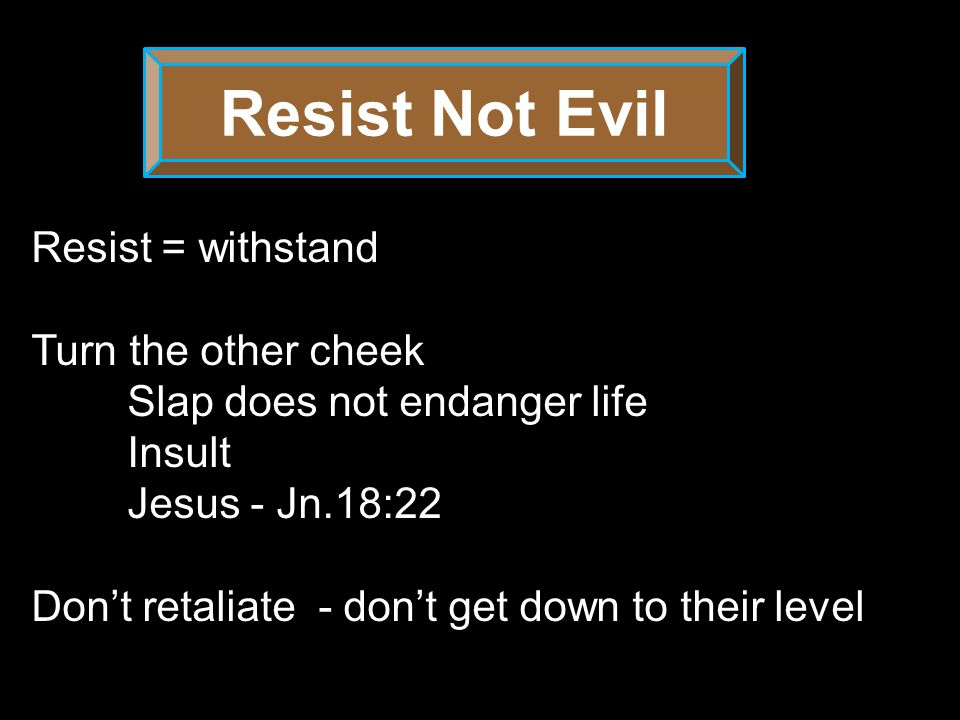 Resist Not Evil Turn the other cheek Repay no one evil for evil.