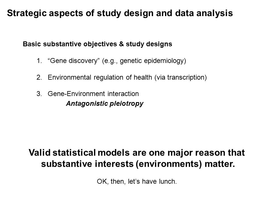 Strategic aspects of study design and data analysis Basic substantive objectives & study designs 1. Gene discovery (e.g., genetic epidemiology) 2.Environmental regulation of health (via transcription) 3.Gene-Environment interaction Antagonistic pleiotropy Valid statistical models are one major reason that substantive interests (environments) matter.