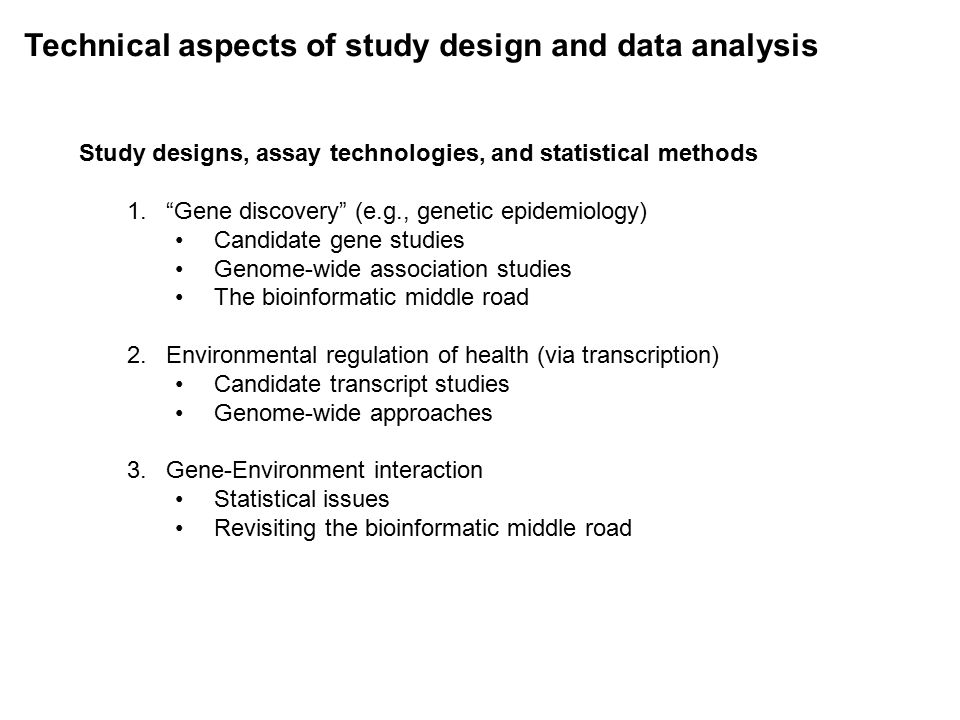 Technical aspects of study design and data analysis Study designs, assay technologies, and statistical methods 1. Gene discovery (e.g., genetic epidemiology) Candidate gene studies Genome-wide association studies The bioinformatic middle road 2.Environmental regulation of health (via transcription) Candidate transcript studies Genome-wide approaches 3.Gene-Environment interaction Statistical issues Revisiting the bioinformatic middle road